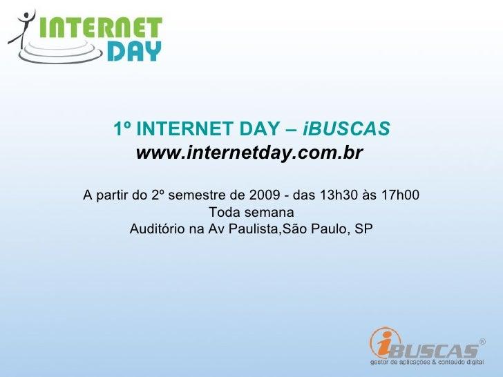 1º INTERNET DAY – iBUSCAS        www.internetday.com.br  A partir do 2º semestre de 2009 - das 13h30 às 17h00             ...
