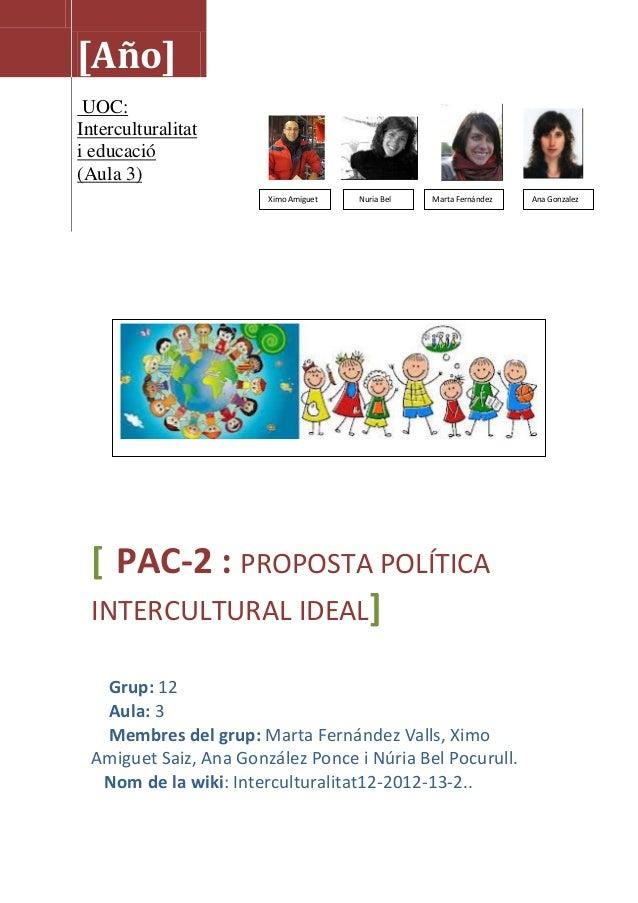 [Año]UOC:Interculturalitati educació(Aula 3)[ PAC-2 : PROPOSTA POLÍTICAINTERCULTURAL IDEAL]Grup: 12Aula: 3Membres del grup...