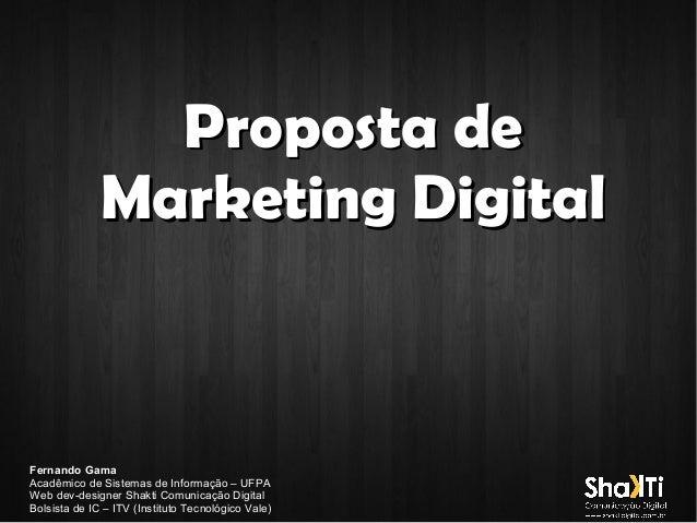Proposta de Marketing Digital  Fernando Gama Acadêmico de Sistemas de Informação – UFPA Web dev-designer Shakti Comunicaçã...