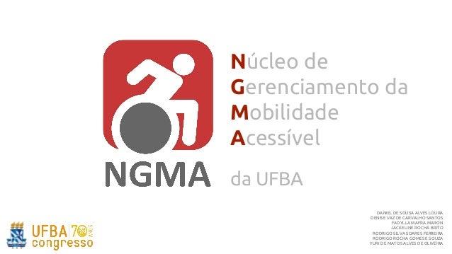 Núcleo de Gerenciamento da Mobilidade Acessível da UFBA DANIEL DE SOUSA ALVES LOURA DENISE VAZ DE CARVALHO SANTOS FADYLLA ...