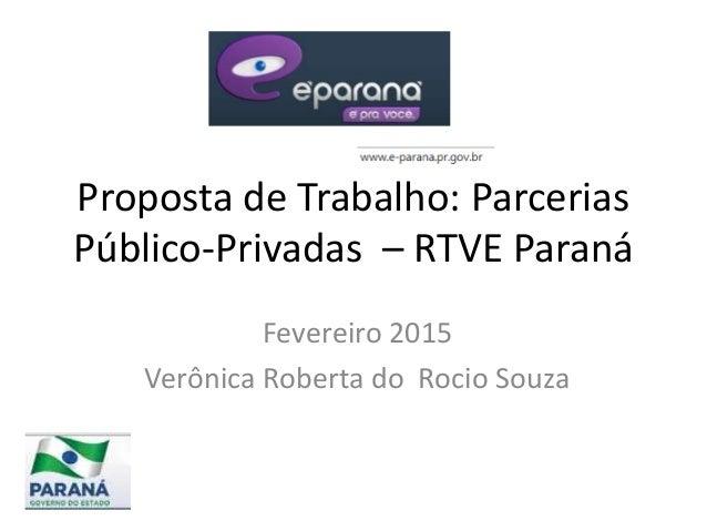 Proposta de Trabalho: Parcerias Público-Privadas – RTVE Paraná Fevereiro 2015 Verônica Roberta do Rocio Souza