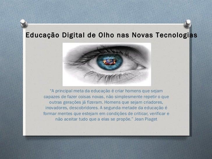 """Educação Digital de Olho nas Novas Tecnologias       """"A principal meta da educação é criar homens que sejam    capazes de ..."""