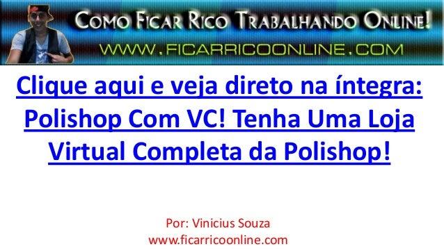 Clique aqui e veja direto na íntegra:Polishop Com VC! Tenha Uma LojaVirtual Completa da Polishop!Por: Vinicius Souzawww.fi...