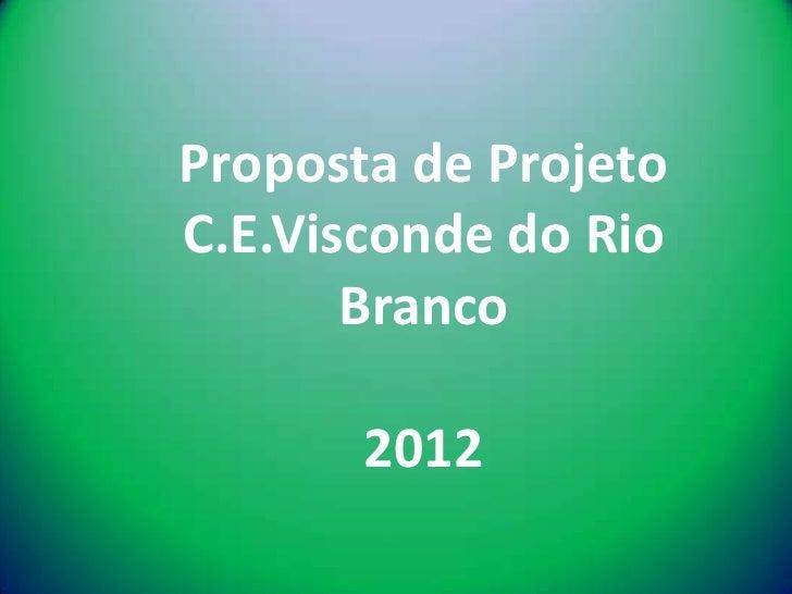 Proposta de ProjetoC.E.Visconde do Rio       Branco       2012