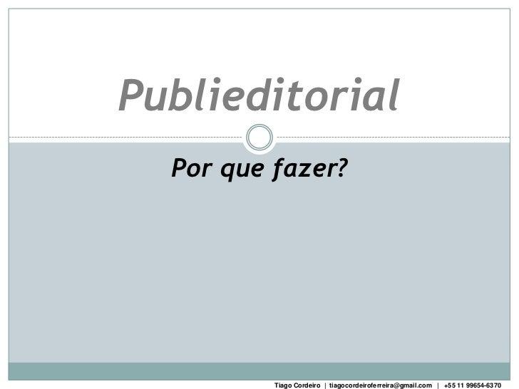 Publieditorial  Por que fazer?          Tiago Cordeiro | tiagocordeiroferreira@gmail.com | +55 11 99654-6370
