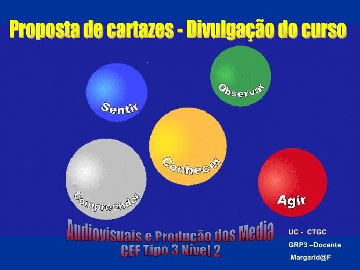 Audiovisuais e Produção dos Media  CEF Tipo 3 Nível 2 Proposta de cartazes - Divulgação do curso UC -  CTGC GRP3 –Docente ...