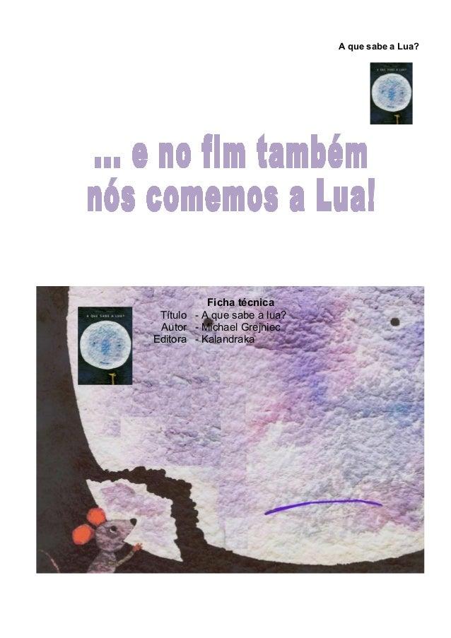 A que sabe a Lua? Ficha técnica Título - A que sabe a lua? Autor - Michael Grejniec Editora - Kalandraka