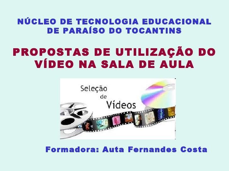 NÚCLEO DE TECNOLOGIA EDUCACIONAL DE PARAÍSO DO TOCANTINS PROPOSTAS DE UTILIZAÇÃO DO VÍDEO NA SALA DE AULA Formadora: Auta ...