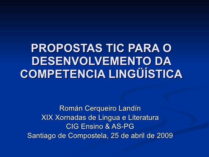 PROPOSTAS TIC PARA O DESENVOLVEMENTO DA COMPETENCIA LINGÜÍSTICA Román Cerqueiro Landín XIX Xornadas de Lingua e Literatura...
