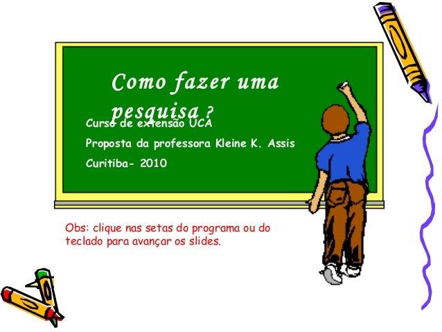 Como fazer uma pesquisa ?Curso de extensão UCA Proposta da professora Kleine K. Assis Curitiba- 2010 Obs: clique nas setas...