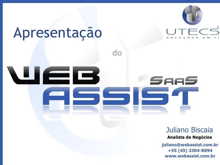 Juliano Biscaia Analista de Negócios [email_address] +55 (45) 3304-8094 www.webassist.com.br Apresentação  do