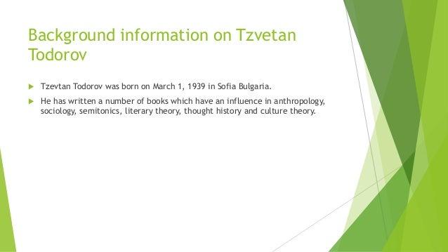 Background information on Tzvetan Todorov  Tzevtan Todorov was born on March 1, 1939 in Sofia Bulgaria.  He has written ...