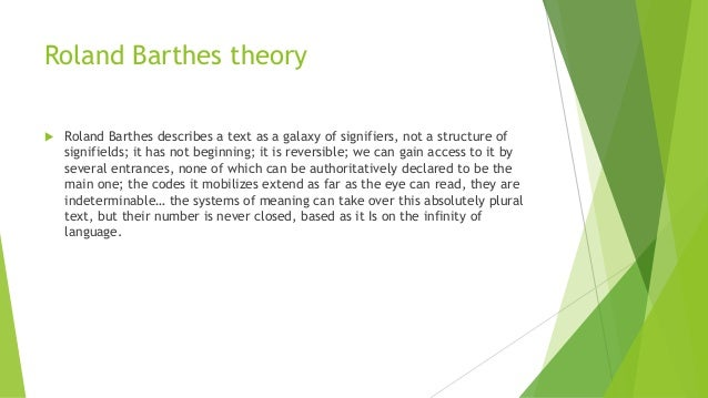 Roland Barthes theory  Roland Barthes describes a text as a galaxy of signifiers, not a structure of signifields; it has ...