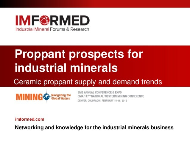 Proppant prospects for industrial minerals Ceramic proppant supply and demand trends imformed.com Networking and knowledge...