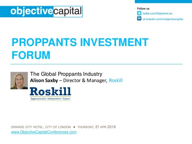 PROPPANTS INVESTMENT FORUM GRANGE CITY HOTEL, CITY OF LONDON ● THURSDAY, 21 APR 2016 www.ObjectiveCapitalConferences.com T...