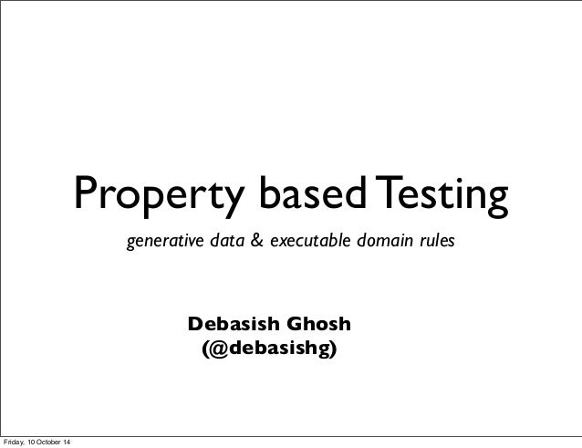 Property based Testing generative data & executable domain rules Debasish Ghosh (@debasishg) Friday, 10 October 14
