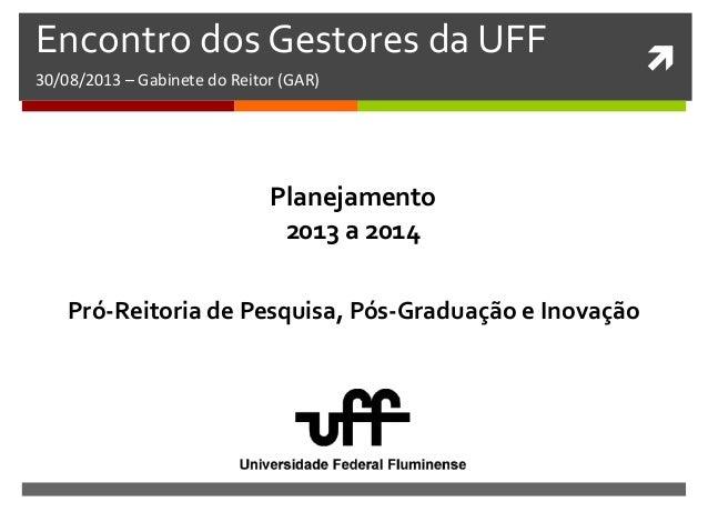  Encontro dos Gestores da UFF 30/08/2013 – Gabinete do Reitor (GAR) Pró-Reitoria de Pesquisa, Pós-Graduação e Inovação Pl...