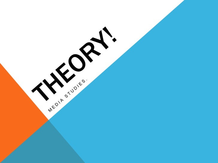 Theory!<br />Media studies.<br />