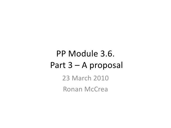 PP Module 3.6. Part 3 – A proposal <br />23 March 2010<br />Ronan McCrea <br />