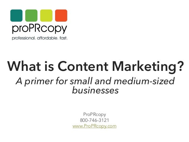 What is Content Marketing? A primer for small and medium-sized businesses      ProPRcopy 800-746-3121 www.ProPRcopy.com
