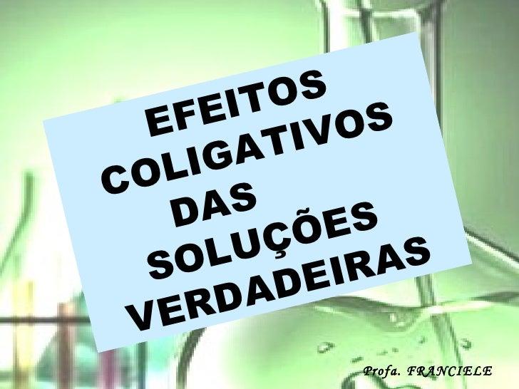 EFEITOS COLIGATIVOS DAS  SOLUÇÕES  VERDADEIRAS Profa. FRANCIELE