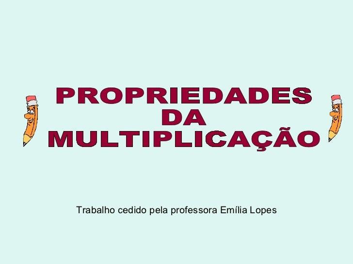 Trabalho cedido pela professora Emília Lopes PROPRIEDADES  DA  MULTIPLICAÇÃO