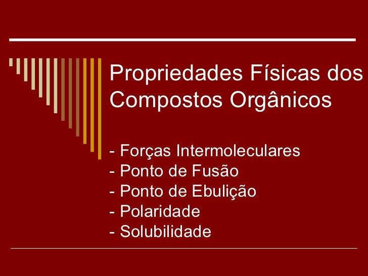 Propriedades Físicas dos Compostos Orgânicos - Forças Intermoleculares - Ponto de Fusão - Ponto de Ebulição - Polaridade -...