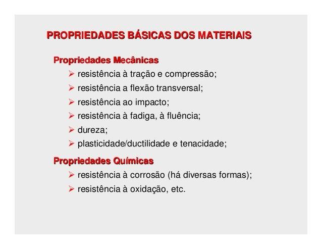 PROPRIEDADES BÁSICAS DOS MATERIAIS Propriedades Mecânicas      resistência à tração e compressão;      resistência a flexã...
