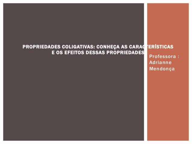 Professora :AdrianneMendonçaPROPRIEDADES COLIGATIVAS: CONHEÇA AS CARACTERÍSTICASE OS EFEITOS DESSAS PROPRIEDADES