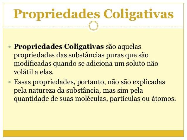 Propriedades Coligativas  Propriedades Coligativas são aquelas propriedades das substâncias puras que são modificadas qua...
