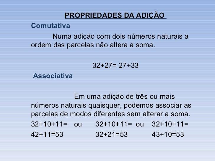 PROPRIEDADES DA ADIÇÃOComutativa      Numa adição com dois números naturais aordem das parcelas não altera a soma.        ...