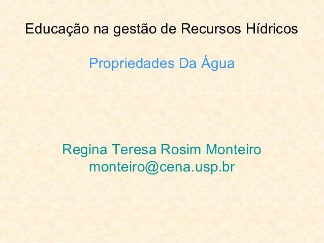Educação na gestão de Recursos Hídricos Propriedades Da Água Regina Teresa Rosim Monteiro monteiro@cena.usp.br