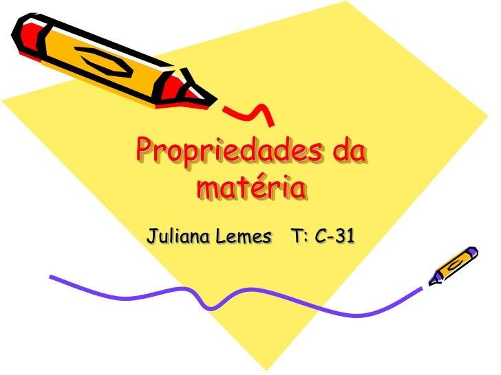 Propriedades da    matériaJuliana Lemes T: C-31