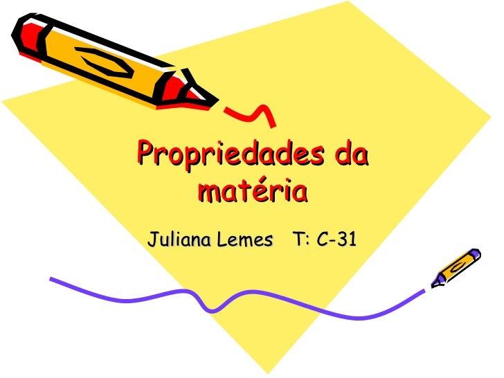 Propriedades da matéria Juliana Lemes  T: C-31