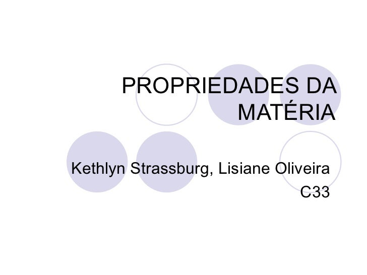 PROPRIEDADES DA MATÉRIA Kethlyn Strassburg, Lisiane Oliveira C33