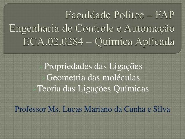 Propriedades das LigaçõesGeometria das moléculasTeoria das Ligações QuímicasProfessor Ms. Lucas Mariano da Cunha e Silva