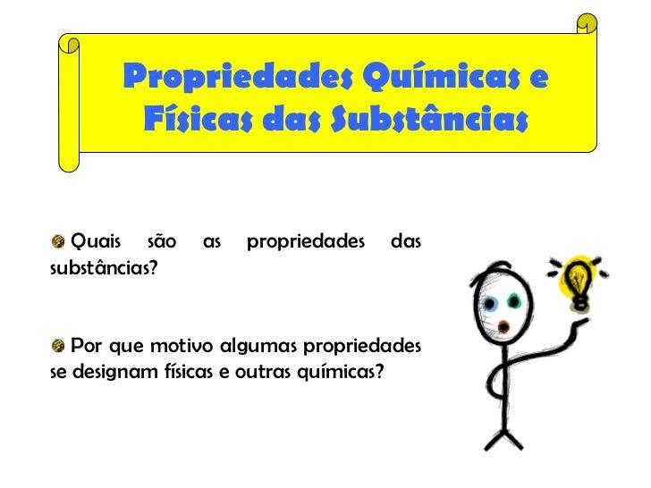 Propriedades Químicas e        Físicas das Substâncias  Quais são    as   propriedades   dassubstâncias?   Por que motivo ...
