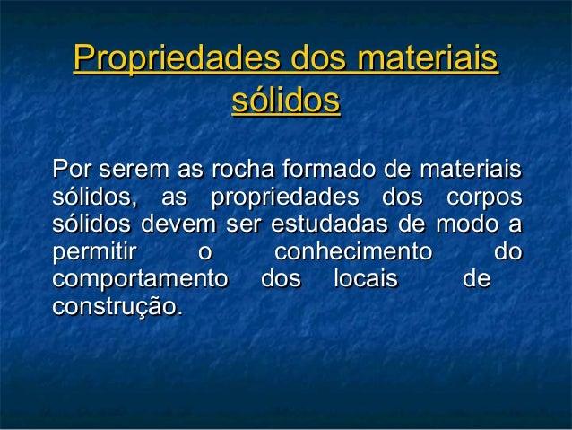 Propriedades dos materiais          sólidosPor serem as rocha formado de materiaissólidos, as propriedades dos corpossólid...