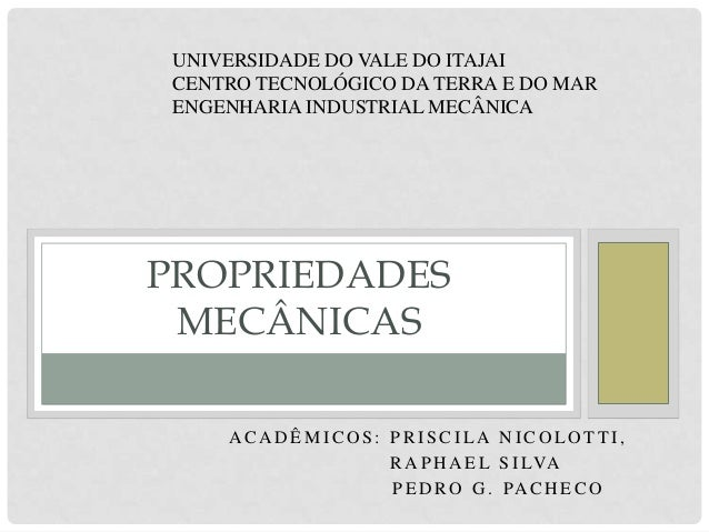 UNIVERSIDADE DO VALE DO ITAJAI CENTRO TECNOLÓGICO DA TERRA E DO MAR ENGENHARIA INDUSTRIAL MECÂNICA  PROPRIEDADES MECÂNICAS...