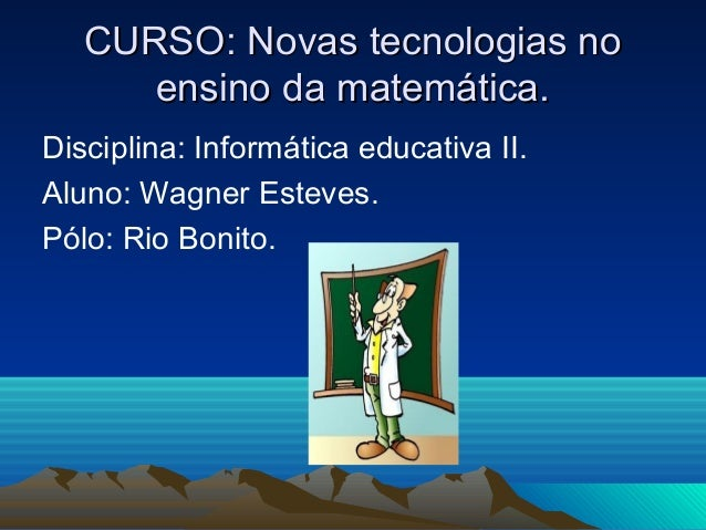 CURSO: Novas tecnologias noCURSO: Novas tecnologias no ensino da matemática.ensino da matemática. Disciplina: Informática ...