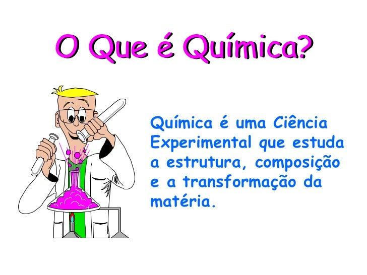 O Que é Química?       Química é uma Ciência      Experimental que estuda      a estrutura, composição      e a transforma...