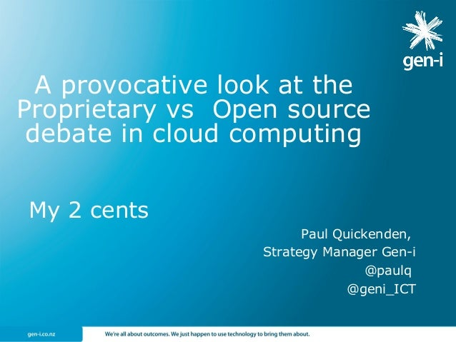 My 2 cents Paul Quickenden, Strategy Manager Gen-i @paulq @geni_ICT A provocative look at the Proprietary vs Open source d...