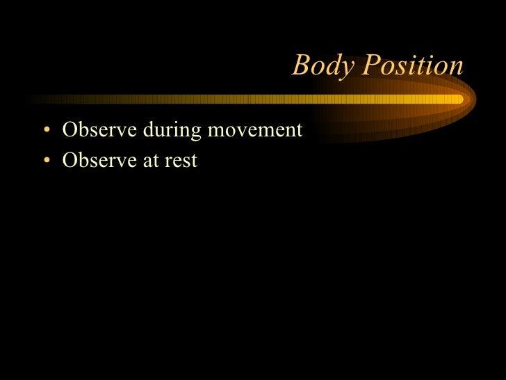 Body Position <ul><li>Observe during movement  </li></ul><ul><li>Observe at rest </li></ul>