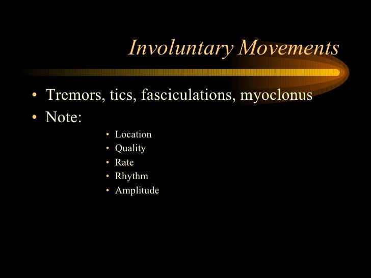 Involuntary Movements <ul><li>Tremors, tics, fasciculations, myoclonus </li></ul><ul><li>Note:  </li></ul><ul><ul><ul><ul>...