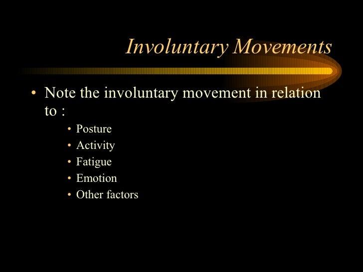 Involuntary Movements <ul><li>Note the involuntary movement in relation to : </li></ul><ul><ul><ul><li>Posture </li></ul><...