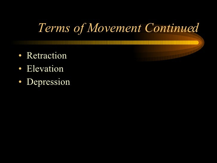 Terms of Movement Continued <ul><li>Retraction </li></ul><ul><li>Elevation </li></ul><ul><li>Depression </li></ul>