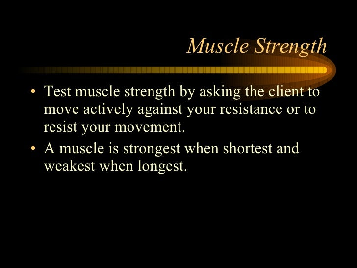 Muscle Strength <ul><li>Test muscle strength by asking the client to move actively against your resistance or to resist yo...