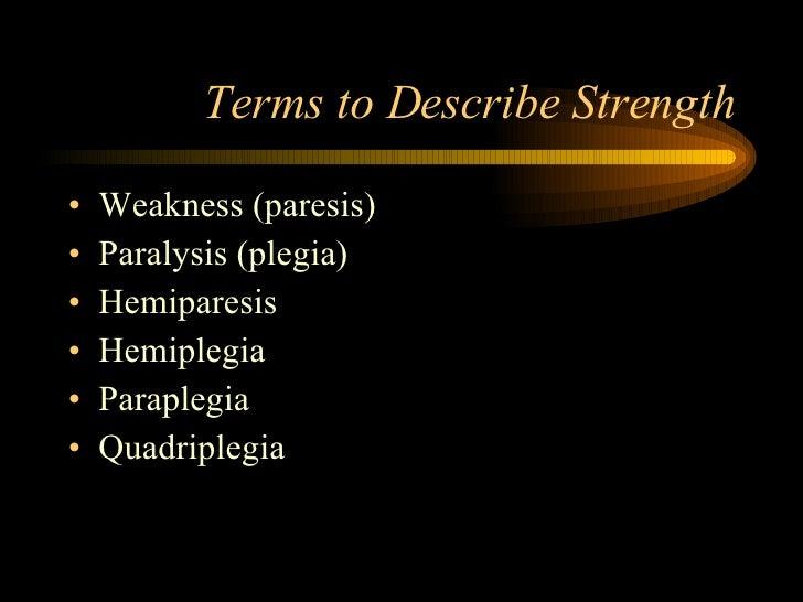 Terms to Describe Strength <ul><li>Weakness (paresis) </li></ul><ul><li>Paralysis (plegia) </li></ul><ul><li>Hemiparesis <...