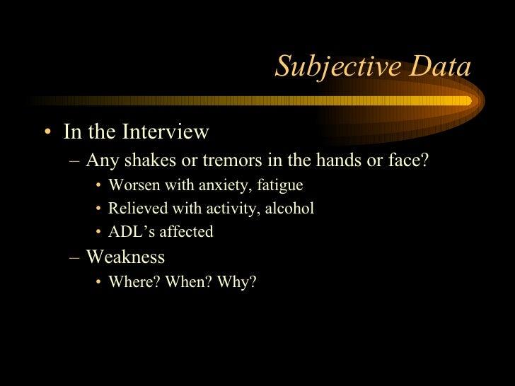 Subjective Data <ul><li>In the Interview </li></ul><ul><ul><li>Any shakes or tremors in the hands or face? </li></ul></ul>...