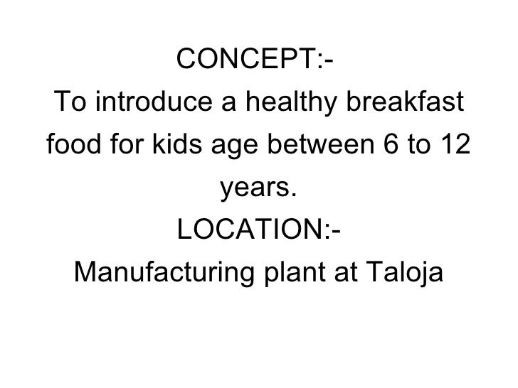 CONCEPT:-  To introduce a healthy breakfast food for kids age between 6 to 12 years. LOCATION:- Manufacturing plant at Tal...